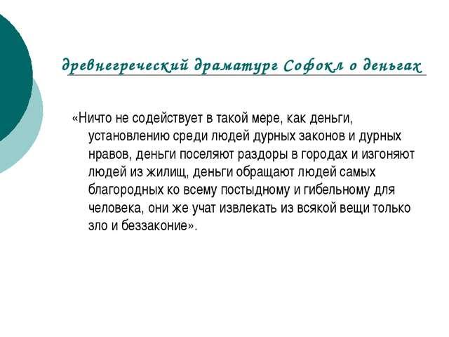 древнегреческий драматург Софокл о деньгах «Ничто не содействует в такой мере...