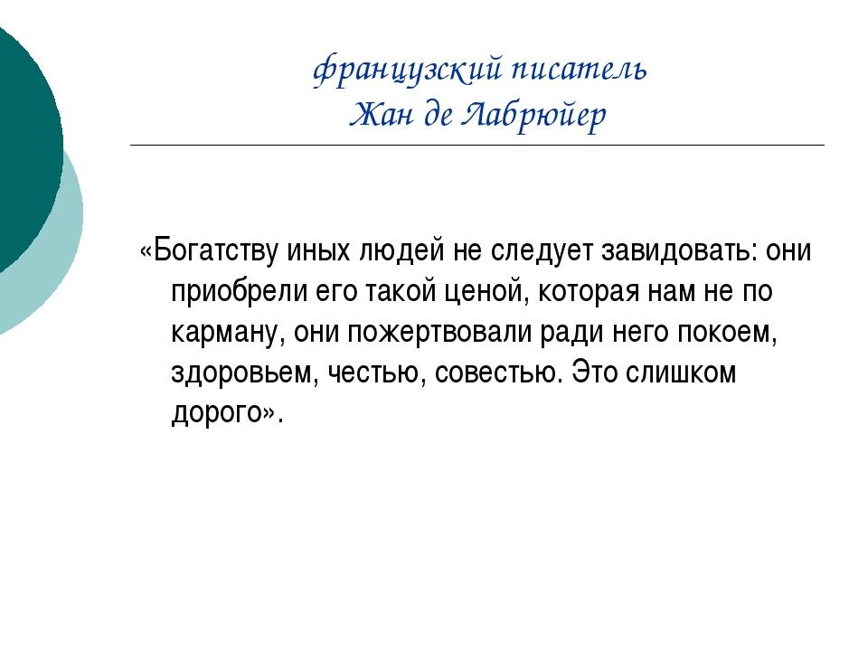 французский писатель Жан де Лабрюйер «Богатству иных людей не следует завидов...