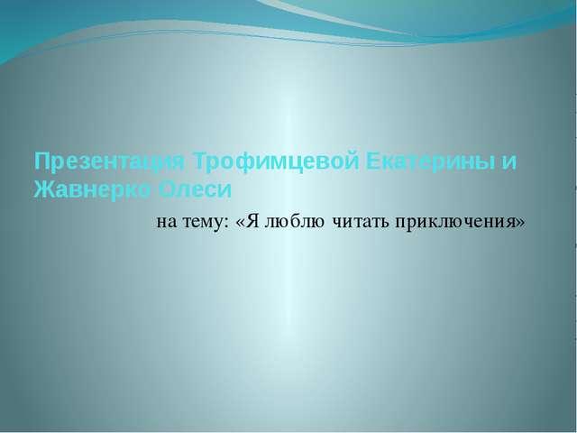 Презентация Трофимцевой Екатерины и Жавнерко Олеси на тему: «Я люблю читать п...