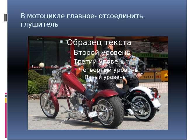 В мотоцикле главное- отсоединить глушитель