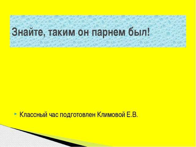 Классный час подготовлен Климовой Е.В. Знайте, таким он парнем был!