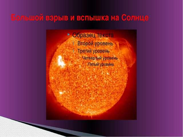Большой взрыв и вспышка на Солнце