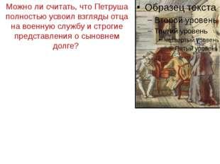 Можно ли считать, что Петруша полностью усвоил взгляды отца на военную службу