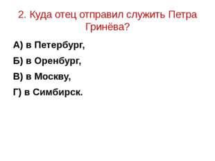 2. Куда отец отправил служить Петра Гринёва? А) в Петербург, Б) в Оренбург, В