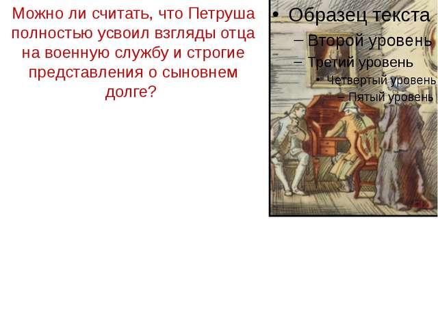 Можно ли считать, что Петруша полностью усвоил взгляды отца на военную службу...