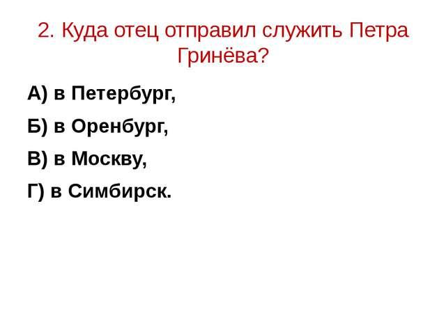 2. Куда отец отправил служить Петра Гринёва? А) в Петербург, Б) в Оренбург, В...