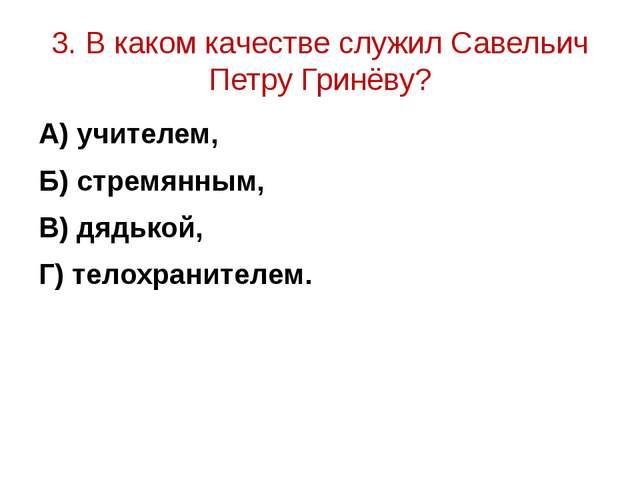 3. В каком качестве служил Савельич Петру Гринёву? А) учителем, Б) стремянным...