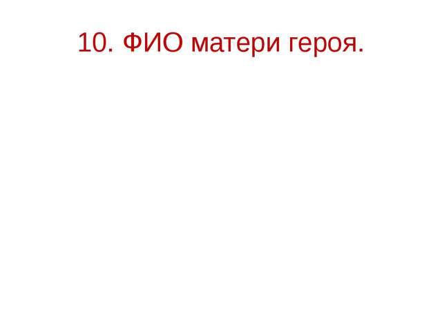10. ФИО матери героя.