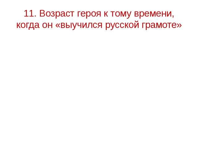 11. Возраст героя к тому времени, когда он «выучился русской грамоте»