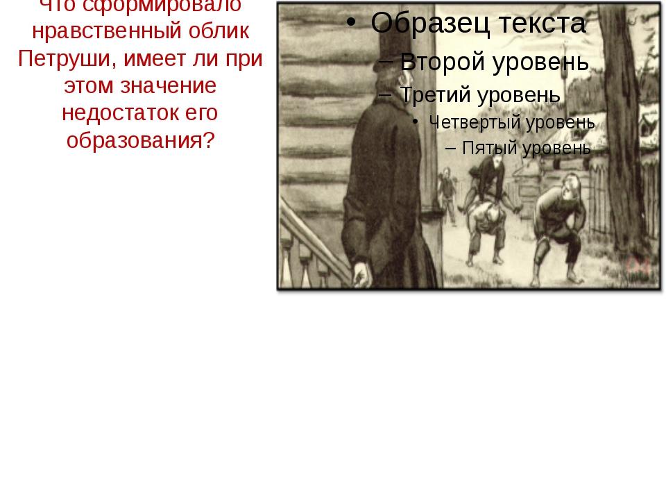 Что сформировало нравственный облик Петруши, имеет ли при этом значение недос...
