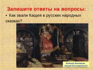 Запишите ответы на вопросы: Как звали Кащея в русских народных сказках? Викто