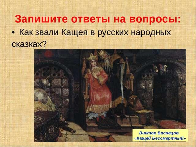 Запишите ответы на вопросы: Как звали Кащея в русских народных сказках? Викто...
