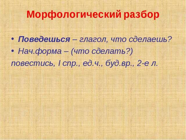 Морфологический разбор Поведешься – глагол, что сделаешь? Нач.форма – (что сд...