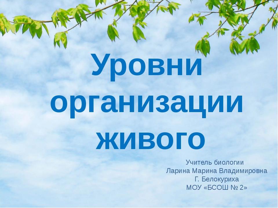 Уровни организации живого Учитель биологии Ларина Марина Владимировна Г. Бело...