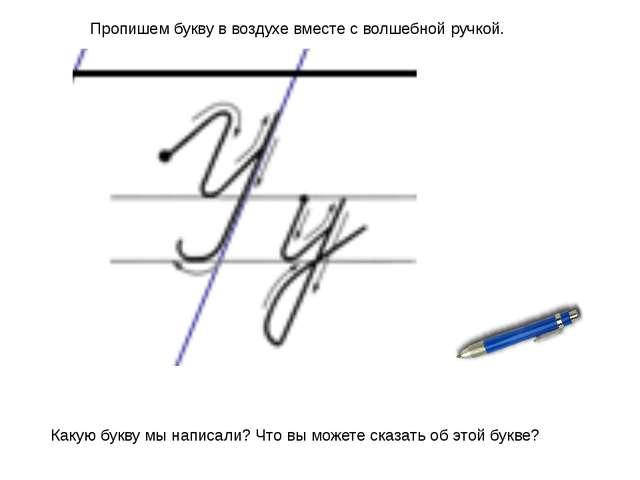 Пропишем букву в воздухе вместе с волшебной ручкой. Какую букву мы написали?...