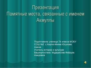 Презентация Памятные места, связанные с именем Акмуллы Подготовила: ученица 7