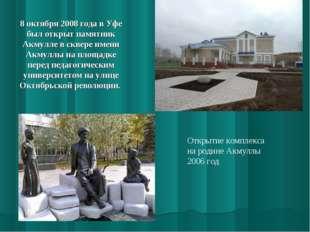 8 октября 2008 года в Уфе был открыт памятник Акмулле в сквере имени Акмуллы