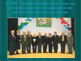 В 1989г. Учреждена премия имени Акмуллы, которая присваивается видным деятеля