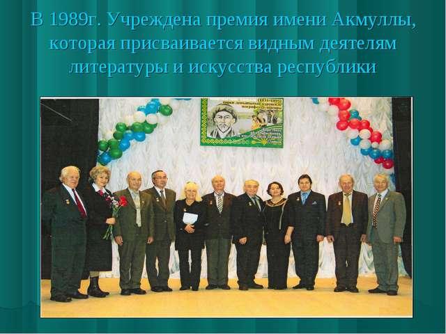 В 1989г. Учреждена премия имени Акмуллы, которая присваивается видным деятеля...