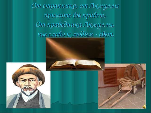 От странника, от Акмуллы примите вы привет, От праведника Акмуллы, чье слово...