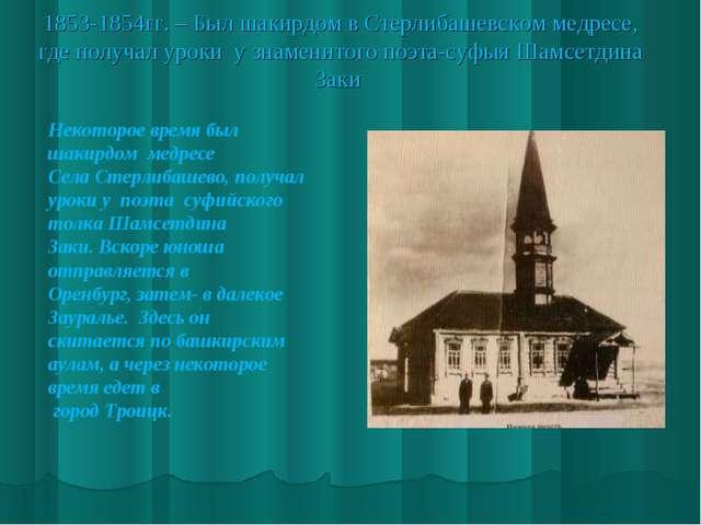 1853-1854гг. – Был шакирдом в Стерлибашевском медресе, где получал уроки у зн...