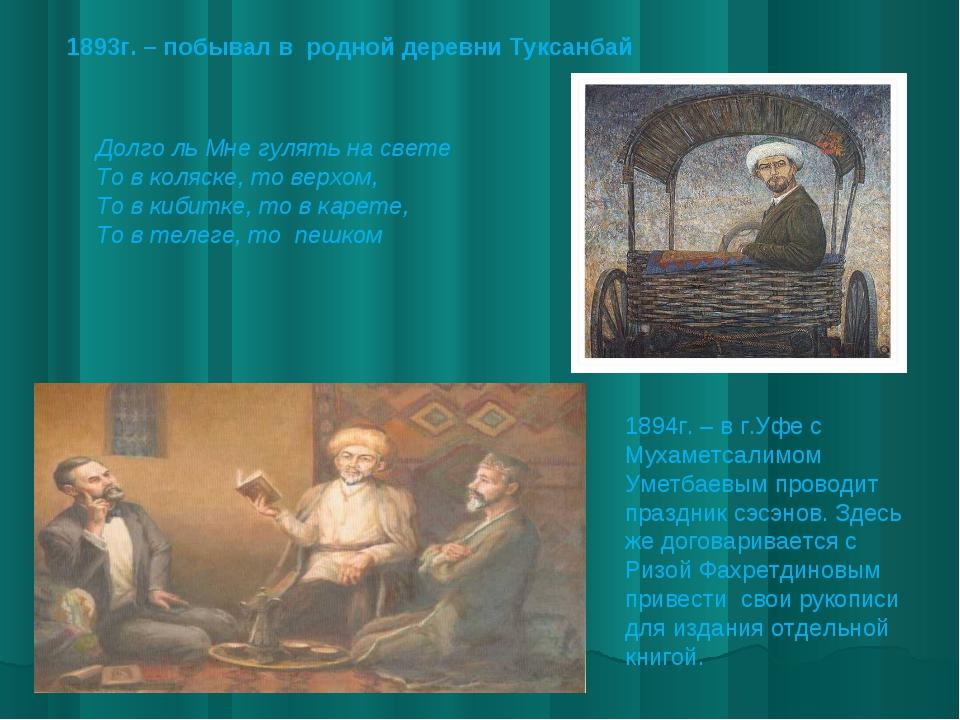 1893г. – побывал в родной деревни Туксанбай Долго ль Мне гулять на свете То в...