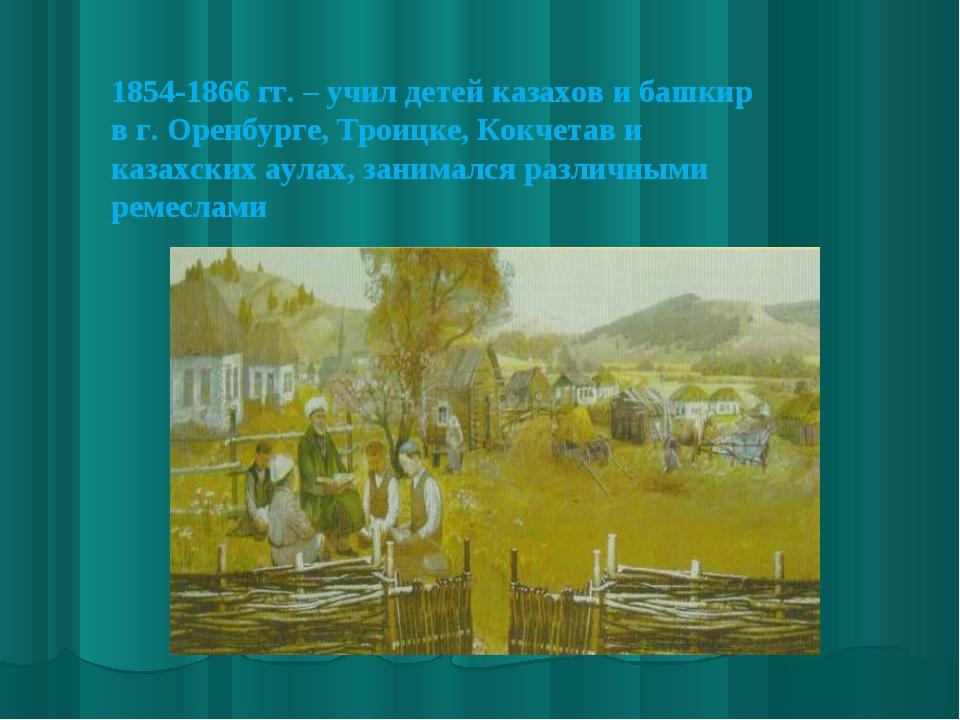 1854-1866 гг. – учил детей казахов и башкир в г. Оренбурге, Троицке, Кокчетав...