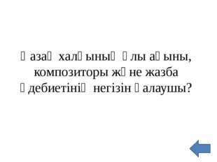 Қазақ халқының ұлы ақыны, композиторы және жазба әдебиетінің негізін қалаушы?