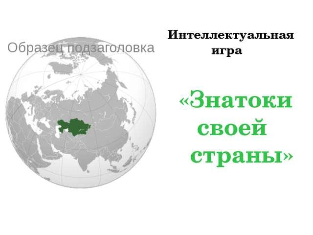Интеллектуальная игра     «Знатоки   своей      страны»