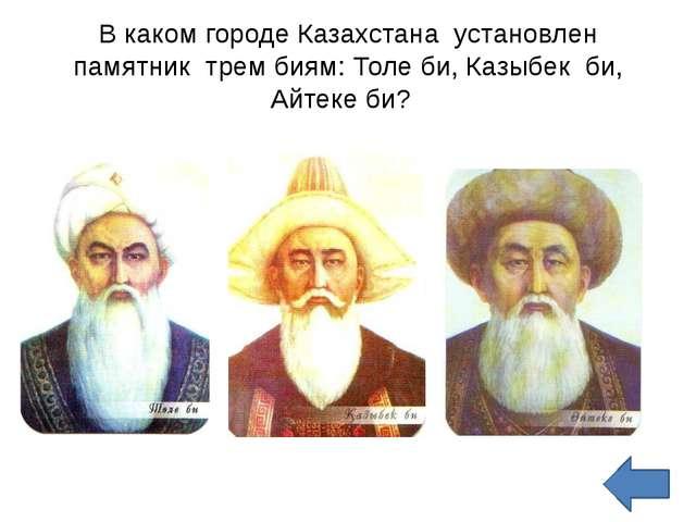 В каком городе Казахстана  установлен памятник  трем биям: Толе би, Казыбек...