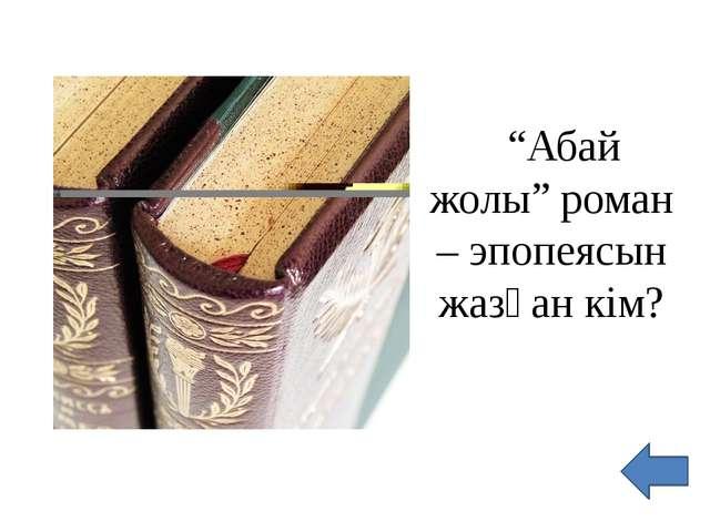 """""""Абай жолы"""" роман – эпопеясын жазған кім?"""