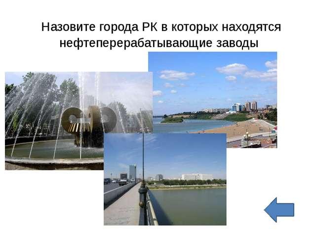 Назовите города РК в которых находятся нефтеперерабатывающие заводы