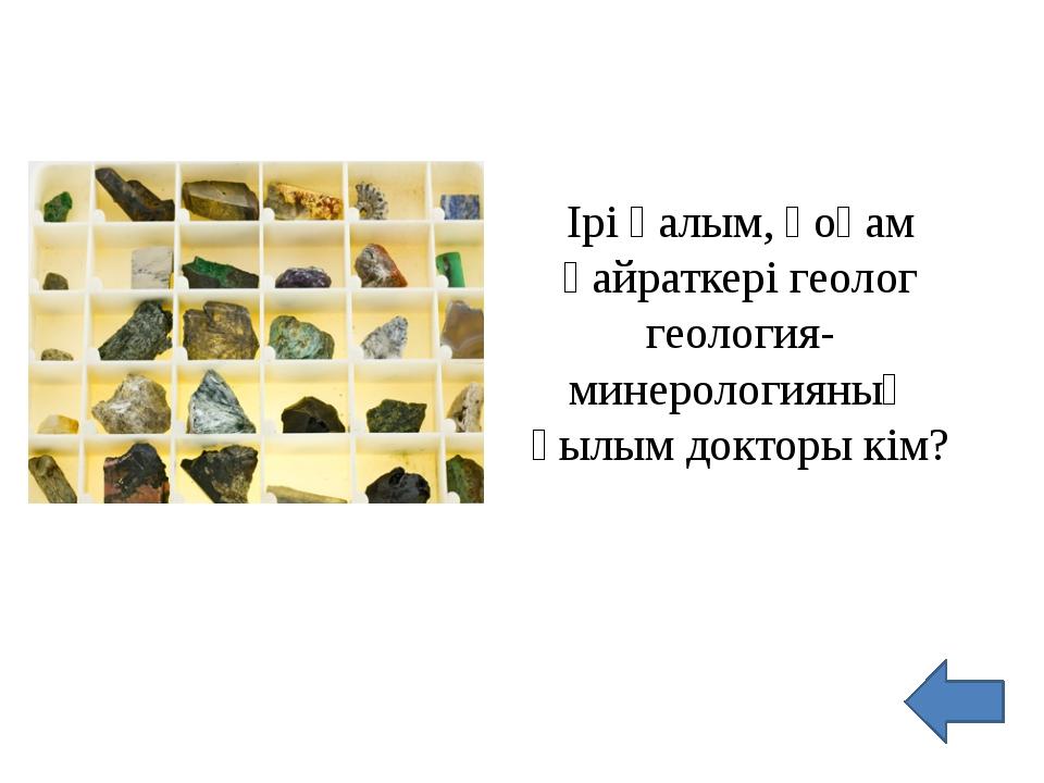 Ірі ғалым, қоғам қайраткері геолог геология-минерологияның ғылым докторы кім?