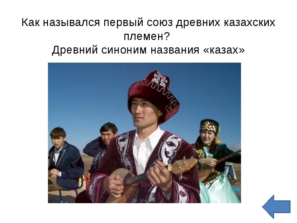 Как назывался первый союз древних казахских племен?  Древний синоним названия...