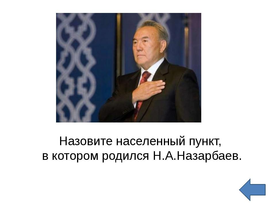Назовите населенный пункт,  в котором родился Н.А.Назарбаев.