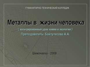 ГУМАНИТАРНО-ТЕХНИЧЕСКИЙ КОЛЛЕДЖ Металлы в жизни человека ( интегрированный у