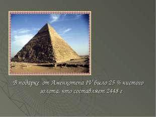 В подарке от Аменхотепа IV было 25 % чистого золота, что составляет 2448 г