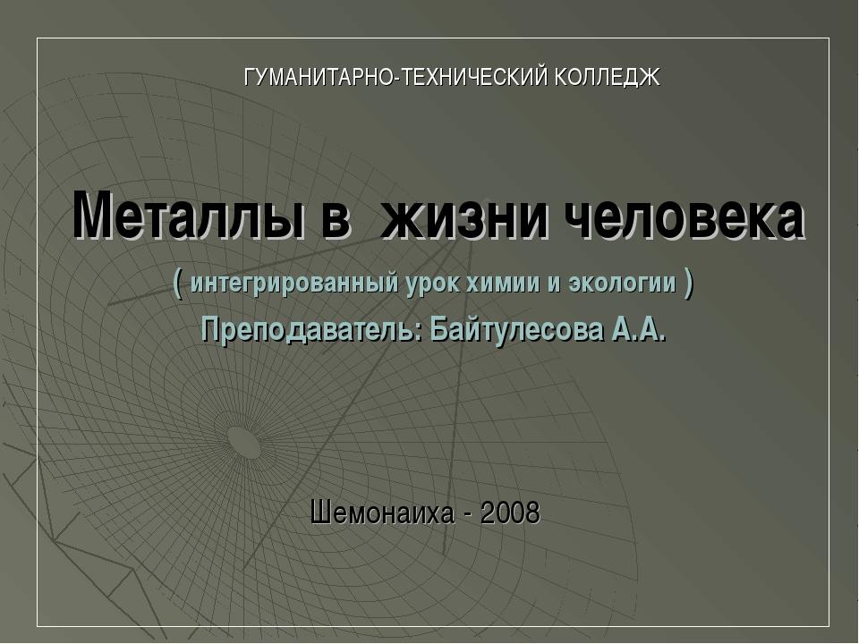 ГУМАНИТАРНО-ТЕХНИЧЕСКИЙ КОЛЛЕДЖ Металлы в жизни человека ( интегрированный у...