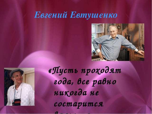 Евгений Евтушенко «Пусть проходят года, все равно никогда не состарится вальс…»