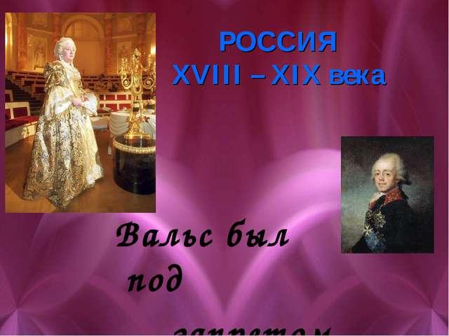 РОССИЯ XVIII – XIX века Вальс был под запретом