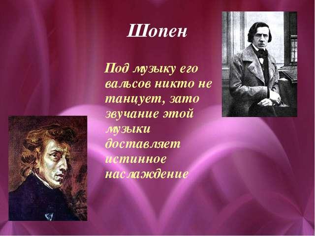 Шопен Под музыку его вальсов никто не танцует, зато звучание этой музыки дост...
