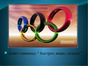 """Девиз олимпиад: """" Быстрее, выше, сильнее"""""""