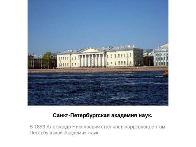 Санкт-Петербургская академия наук. В 1853 Александр Николаевич стал член-корр...