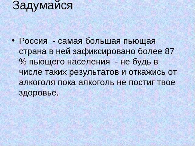 Задумайся Россия - самая большая пьющая страна в ней зафиксировано более 87 %...