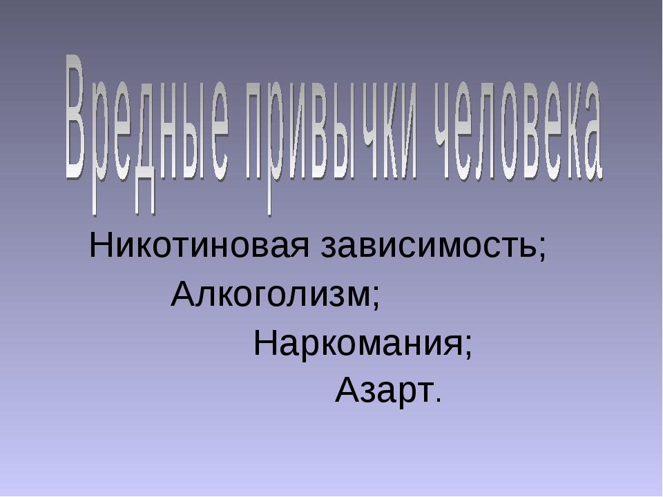 Никотиновая зависимость; Алкоголизм; Наркомания; Азарт.