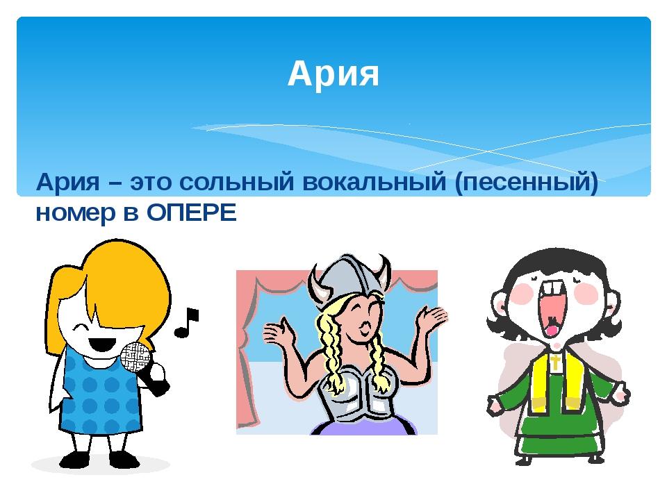 Ария Ария – это сольный вокальный (песенный) номер в ОПЕРЕ