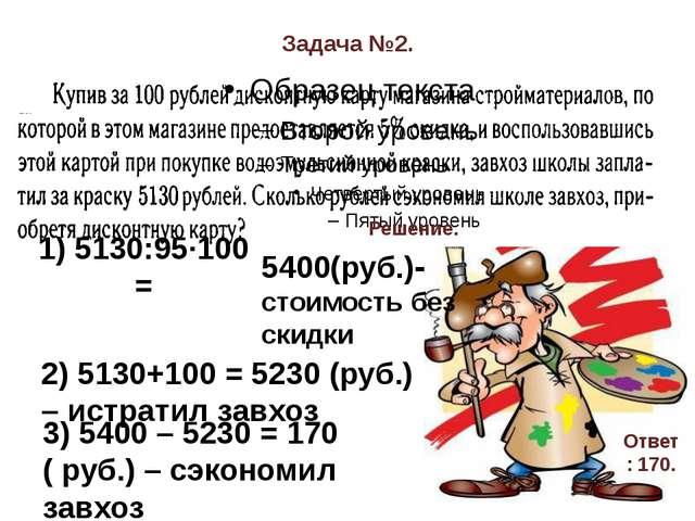 Задача №2. Решение. 1) 5130:95·100 = 5400(руб.)- стоимость без скидки 2) 5130...
