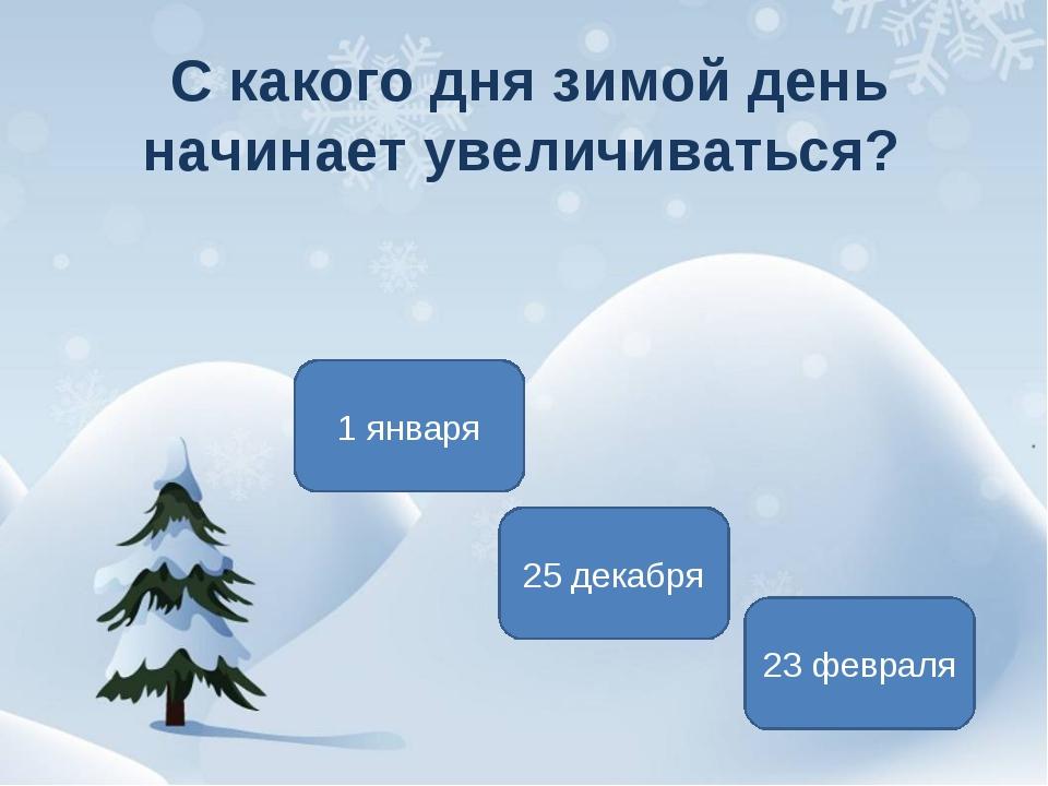 С какого дня зимой день начинает увеличиваться? 25 декабря 1 января 23 февраля