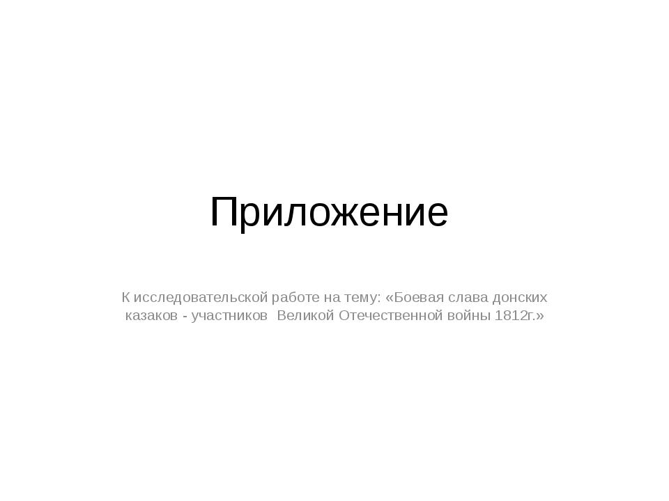 Приложение К исследовательской работе на тему: «Боевая слава донских казаков...
