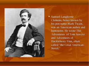 Samuel Langhorne Clemens, better known by his pen name Mark Twain, was an Ame